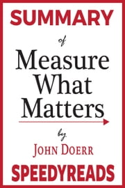 Summary of Measure What Matters - How Google, Bono, and the Gates Foundation Rock the World with OKRs By John Doerr ebook by Speedy Reads