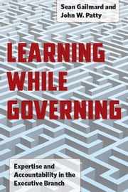 Learning While Governing - Expertise and Accountability in the Executive Branch ebook by Sean Gailmard,John W. Patty