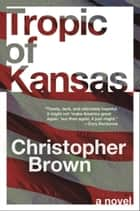 Tropic of Kansas - A Novel ebook by Christopher Brown