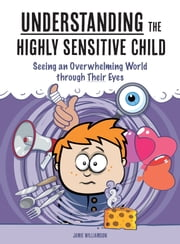 Understanding the Highly Sensitive Child - Seeing an Overwhelming World through Their Eyes ebook by Jamie Williamson