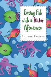 Eating Fish with a Bitter Aftertaste ebook by Phoebe Frisbee