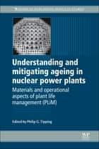 Understanding and Mitigating Ageing in Nuclear Power Plants ebook by Philip G Tipping