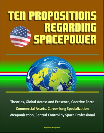 Ten Propositions Regarding Spacepower: Theories, Global Access and Presence, Coercive Force, Commercial Assets, Career-long Specialization, Weaponization, Central Control by Space Professional ebook by Progressive Management
