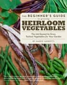 The Beginner's Guide to Growing Heirloom Vegetables ebook by Marie Iannotti