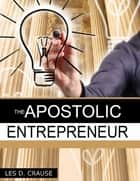 The Apostolic Entrepreneur ebook by Les D. Crause
