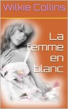 La Femme en blanc ebook by Wilkie Collins