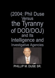 (2004: Phil Duse Versus the Tyranny of DOD/DOJ) and Its Intelligence and Investigative Agencies ebook by Phillip M. Duse Sr.