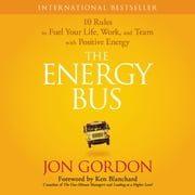 The Energy Bus - 10 Rules to Fuel Your Life, Work, and Team with Positive Energy audiobook by Jon Gordon