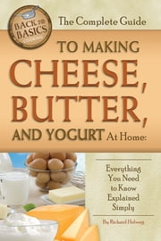 The Complete Guide to Making Cheese, Butter, and Yogurt at Home: Everything You Need to Know Explained Simply ebook by Kobo.Web.Store.Products.Fields.ContributorFieldViewModel