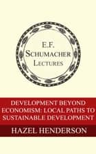 Development Beyond Economism: Local Paths to Sustainable Development ebook by Hazel Henderson,Hildegarde Hannum