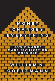 Money Changes Everything - How Finance Made Civilization Possible ebook by William N. Goetzmann