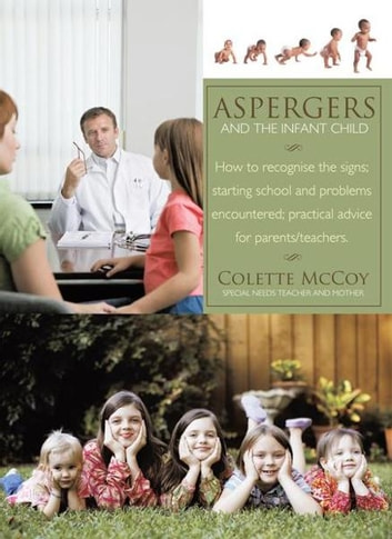 Aspergers and the Infant Child - How to recognise the signs; starting school and problems encountered; practical advice for parents/teachers. ebook by Colette McCoy