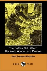 The Golden Calf, Which The World Adores, And Desires ebook by John Frederick Helvetius