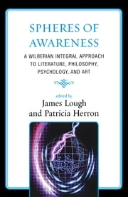 Spheres of Awareness - A Wilberian Integral Approach to Literature, Philosophy, Psychology, and Art ebook by James Lough, Patricia Herron, Katherine R. Allison,...