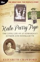Kate Parry Frye: The Long Life of an Edwardian Actress and Suffragette ebook by Elizabeth Crawford