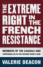 The Extreme Right in the French Resistance - Members of the Cagoule and Corvignolles in the Second World War ebook by Valerie Deacon