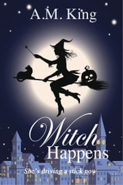 Witch Happens ebook by A. M. King