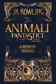 Animali fantastici e dove trovarli: Screenplay originale ebook by J.K. Rowling, Silvia Piraccini