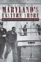 Murder on Maryland's Eastern Shore - Race, Politics and the Case of Orphan Jones ebook by Joseph E. Moore