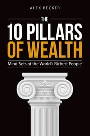 The 10 Pillars of Wealth - Mind-Sets of the World's Richest People ebook by Alex Becker