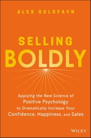 Selling Boldly - Applying the New Science of Positive Psychology to Dramatically Increase Your Confidence, Happiness, and Sales ebook by Alex Goldfayn
