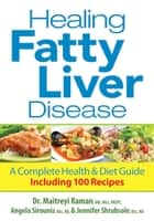 Healing Fatty Liver Disease - A Complete Health and Diet Guie Including 100 Recipes ebook by Raman, Maitreyi, Sirounis,...