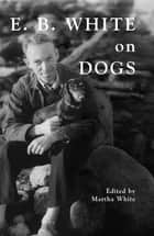 E.B. White on Dogs ebook by Martha White