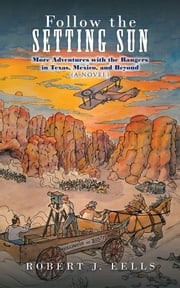 Follow the Setting Sun - More Adventures with the Rangers in Texas, Mexico, and Beyond (A Novel) ebook by Robert J. Eells