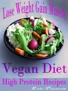 Lose Weight Gain Muscle - Vegan Diet High Protein Recipes ebook by Eric Prescott