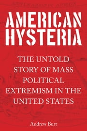 American Hysteria - The Untold Story of Mass Political Extremism in the United States ebook by Andrew Burt