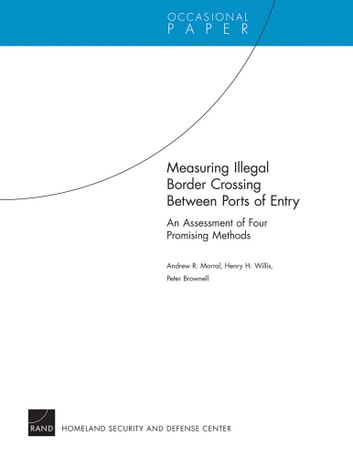 Measuring Illegal Border Crossing Between Ports of Entry - An Assessment of Four Promising Methods ebook by Andrew R. Morral,Henry H. Willis,Peter Brownell