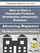 How to Start a Petroleum Products Distribution (wholesale) Business (Beginners Guide) ebook by Emeline Mcinnis