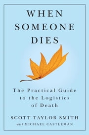 When Someone Dies - The Practical Guide to the Logistics of Death ebook by Scott Taylor Smith,Michael Castleman