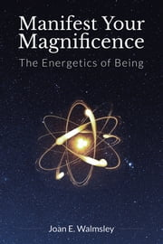 Manifest Your Magnificence - The Energetics of Being ebook by Joan E. Walmsley