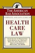 The ABA Complete and Easy Guide to Health Care Law - Your Guide to Protecting Your Rights as a Patient, Dealing with Hospitals, Health Insurance, Medicare, and More eBook by American Bar Association
