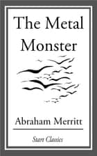 The Metal Monster ebook by Abraham Merritt