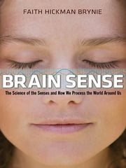 Brain Sense - The Science of the Senses and How We Process the World Around Us ebook by Faith Hickman Brynie