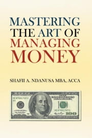 Mastering the Art of Managing Money - Secrets for Success In the Management of Personal And Corporate Finances ebook by Shafii A. Ndanusa MBA, ACCA