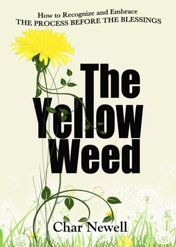 The Yellow Weed - How to Recognize and Embrace the Process Before the Blessings ebook by Char Newell