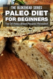 Paleo Diet For Beginners : Top 30 Paleo Bread Recipes Revealed! ebook by The Blokehead