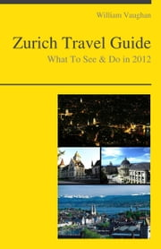 Zurich, Switzerland Travel Guide - What To See & Do ebook by William Vaughan