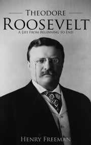 Theodore Roosevelt: A Life From Beginning to End ebook by Henry Freeman