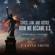 Civics, Law, and Justice--How We Became U.S. - Insights from a Trial Judge audiobook by J. Layne Smith