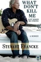What Don't Kill Me Just Makes Me Strong ebook by Stewart Francke