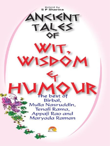 Ancient Tales of Wit, Wisdom and Humour - The best of Birbal, Mulla Nasruddin, Tenali Rama, Appaji Rao and Maryada Raman ebook by S.P.SHARMA