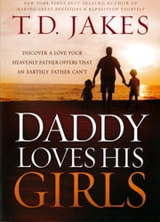 Daddy Loves His Girls - Discover a Love Your Heavenly Father Offers that an Earthly Father Can't ebook by T. D. Jakes