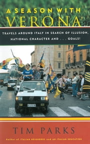 A Season with Verona - A Soccer Fan Follows His Team Around Italy in Search of Dreams, National Character and . . . Goals! ebook by Tim Parks