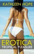 Erotica: Tropical Pleasure ebook by Kathleen Hope