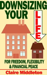 Downsizing Your Life for Freedom, Flexibility and Financial Peace ebook by Claire Middleton