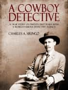 A Cowboy Detective - A True Story Of Twenty-Two Years With a World Famous Detective Agency ebook by Charles A. Siringo
